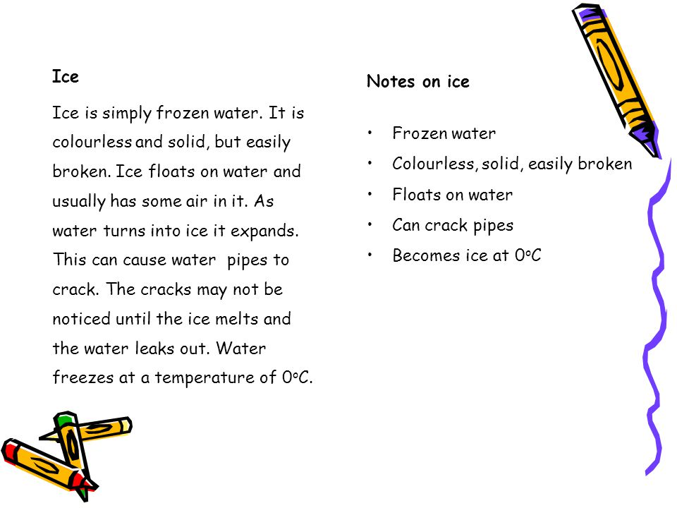 Notes on ice Frozen water Colourless, solid, easily broken Floats on water Can crack pipes Becomes ice at 0 o C Ice Ice is simply frozen water.
