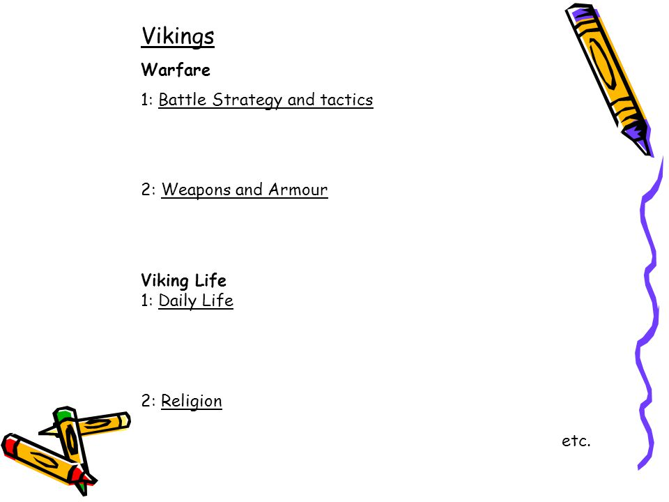 Vikings Warfare 1: Battle Strategy and tactics 2: Weapons and Armour Viking Life 1: Daily Life 2: Religion etc.