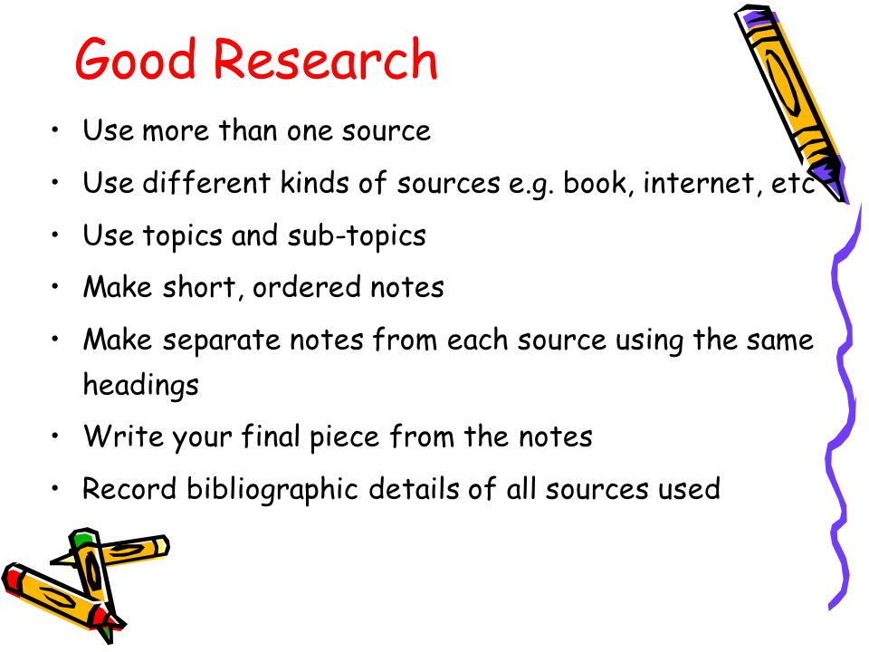Good Research Use more than one source Use different kinds of sources e.g.