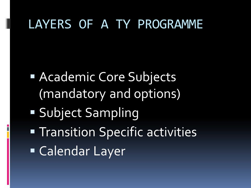 LAYERS OF A TY PROGRAMME  Academic Core Subjects (mandatory and options)  Subject Sampling  Transition Specific activities  Calendar Layer
