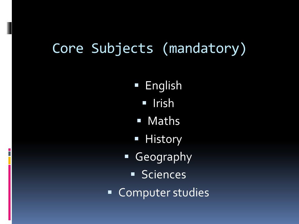Core Subjects (mandatory)  English  Irish  Maths  History  Geography  Sciences  Computer studies