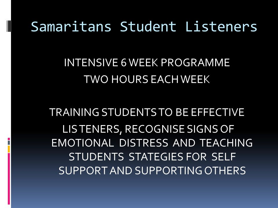 Samaritans Student Listeners INTENSIVE 6 WEEK PROGRAMME TWO HOURS EACH WEEK TRAINING STUDENTS TO BE EFFECTIVE LIS TENERS, RECOGNISE SIGNS OF EMOTIONAL DISTRESS AND TEACHING STUDENTS STATEGIES FOR SELF SUPPORT AND SUPPORTING OTHERS
