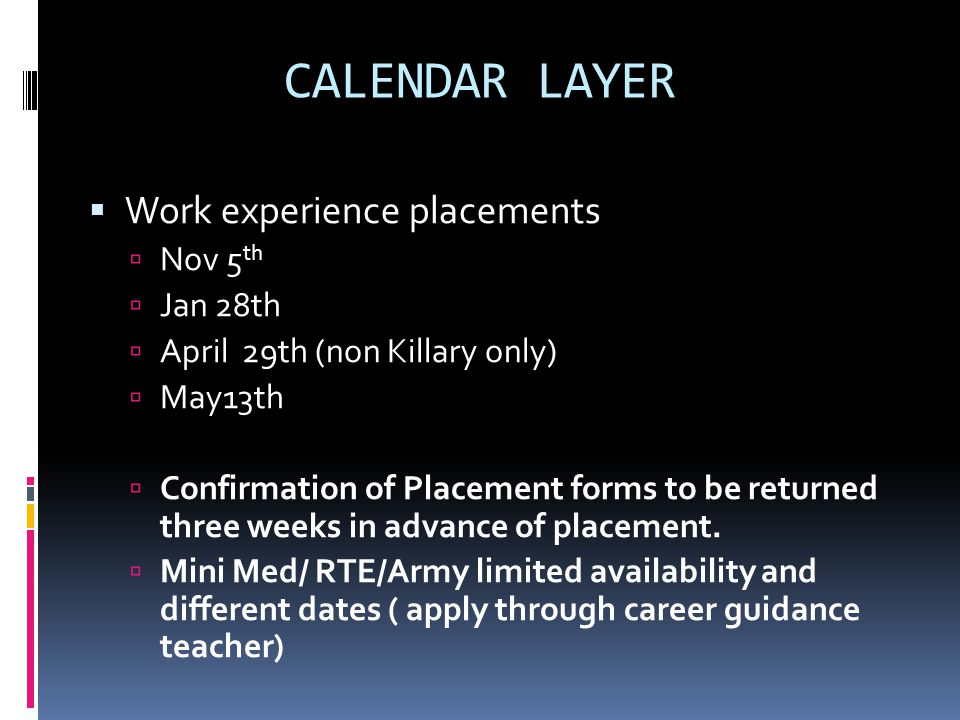 CALENDAR LAYER  Work experience placements  Nov 5 th  Jan 28th  April 29th (non Killary only)  May13th  Confirmation of Placement forms to be returned three weeks in advance of placement.