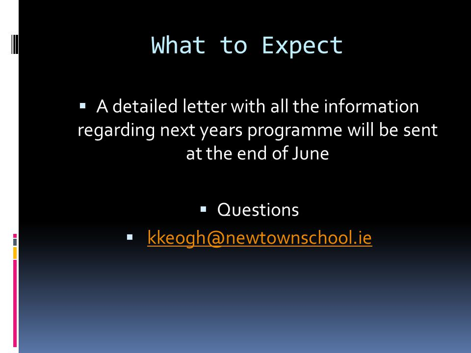What to Expect  A detailed letter with all the information regarding next years programme will be sent at the end of June  Questions  kkeogh@newtownschool.iekkeogh@newtownschool.ie