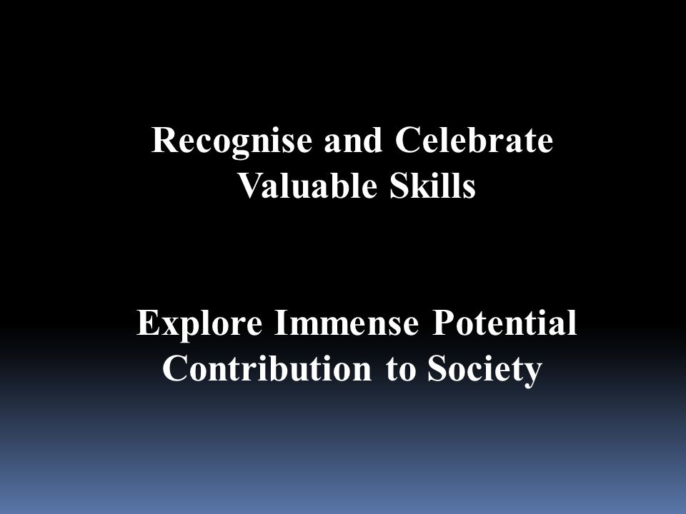 Recognise and Celebrate Valuable Skills Explore Immense Potential Contribution to Society
