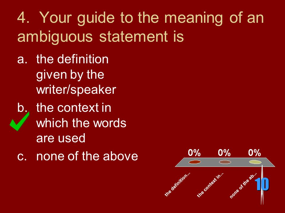 4. Your guide to the meaning of an ambiguous statement is 10 a.the definition given by the writer/speaker b.the context in which the words are used c.