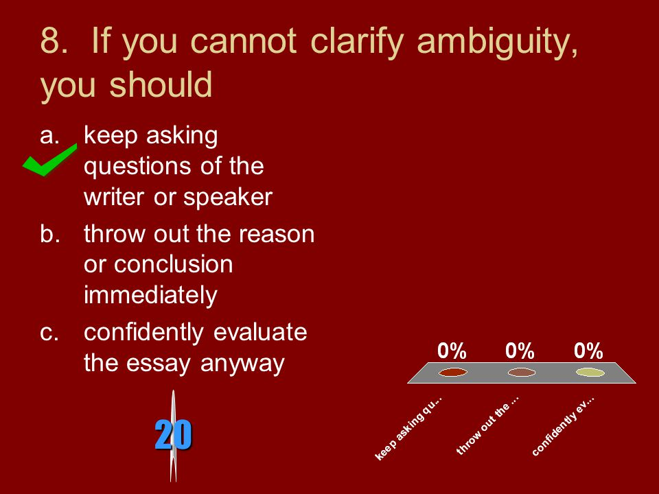 8. If you cannot clarify ambiguity, you should a.keep asking questions of the writer or speaker b.throw out the reason or conclusion immediately c.con