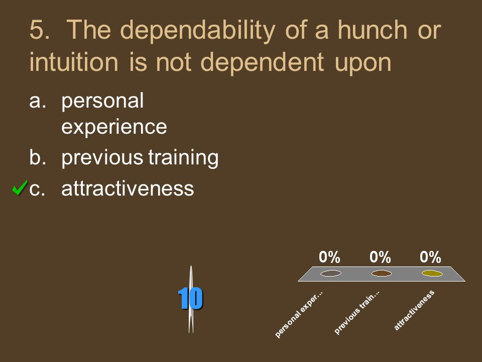 5. The dependability of a hunch or intuition is not dependent upon 10 a.personal experience b.previous training c.attractiveness