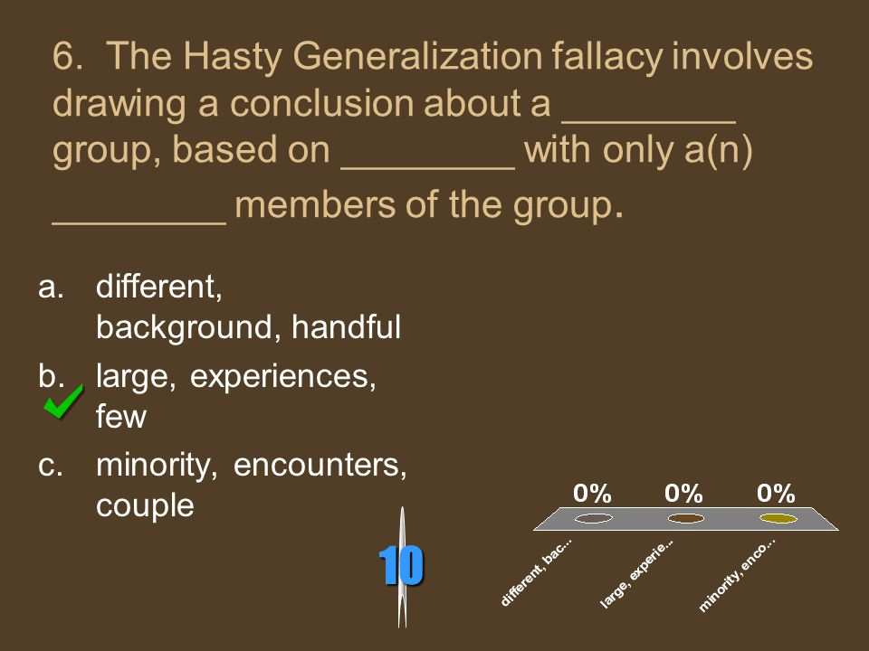 6. The Hasty Generalization fallacy involves drawing a conclusion about a ________ group, based on ________ with only a(n) ________ members of the gro