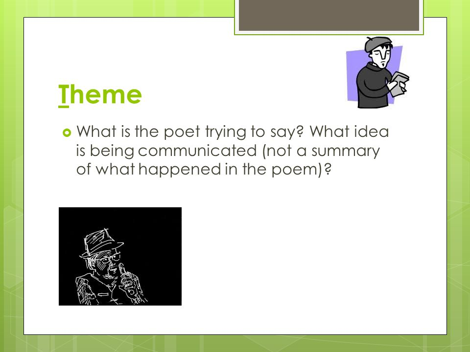 Theme  What is the poet trying to say? What idea is being communicated (not a summary of what happened in the poem)?