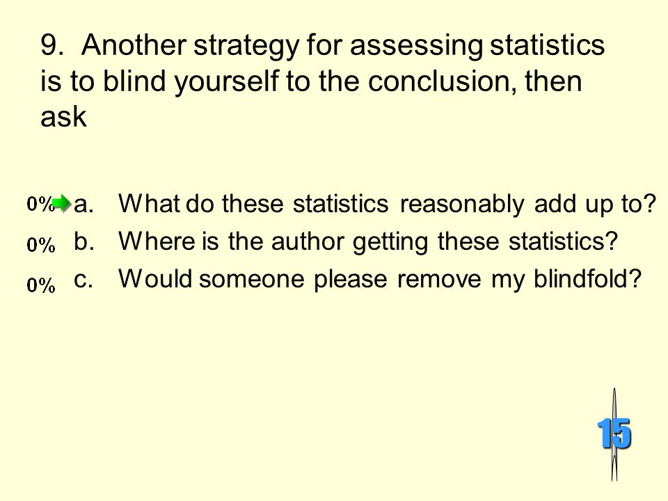 9. Another strategy for assessing statistics is to blind yourself to the conclusion, then ask 15 a.What do these statistics reasonably add up to? b.Wh