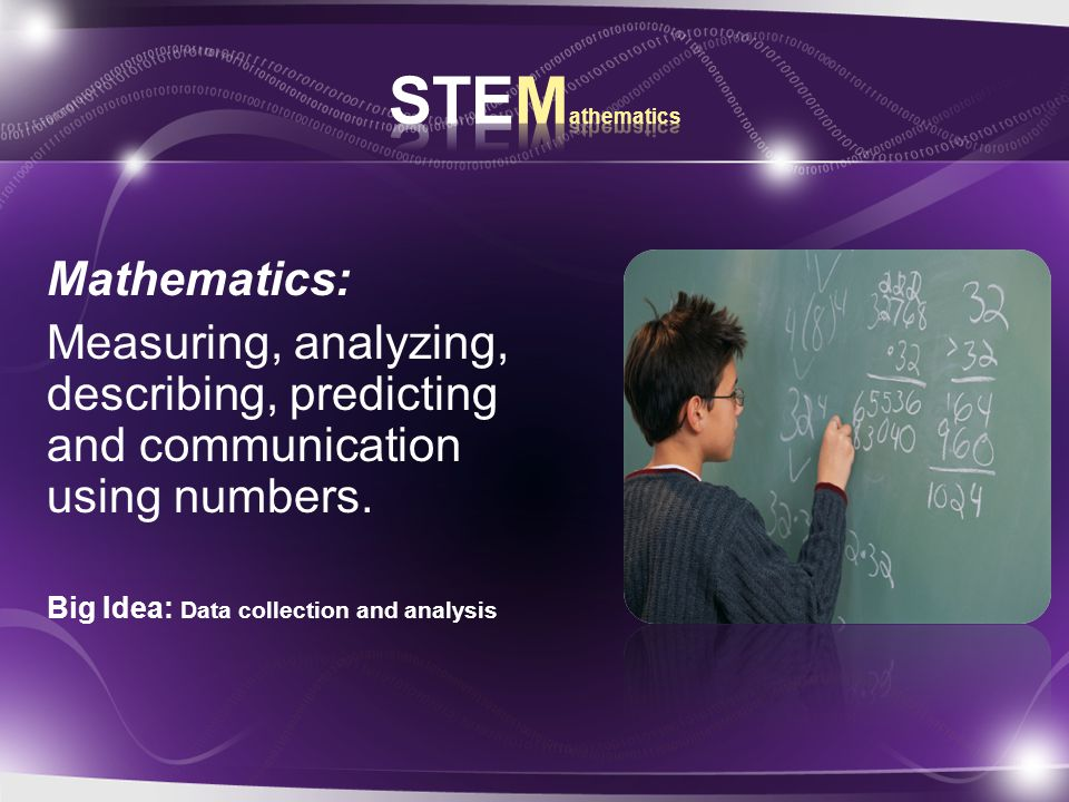 Mathematics: Measuring, analyzing, describing, predicting and communication using numbers.