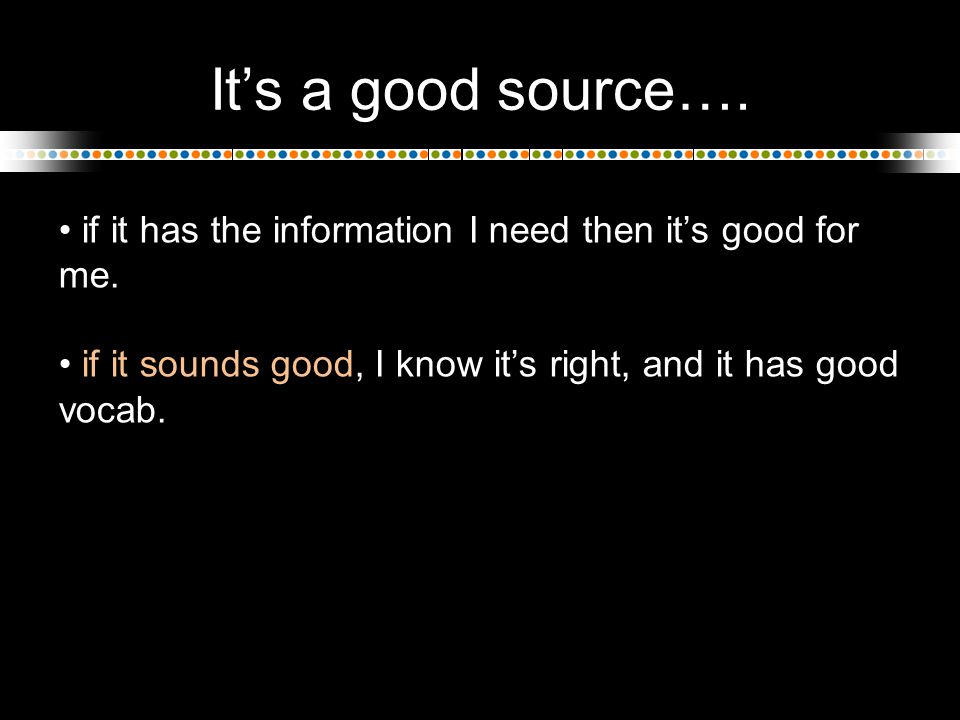 It's a good source…. if it has the information I need then it's good for me. if it sounds good, I know it's right, and it has good vocab.