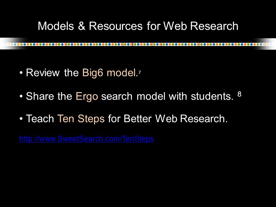 Models & Resources for Web Research Review the Big6 model. 7 Share the Ergo search model with students. 8 Teach Ten Steps for Better Web Research. htt