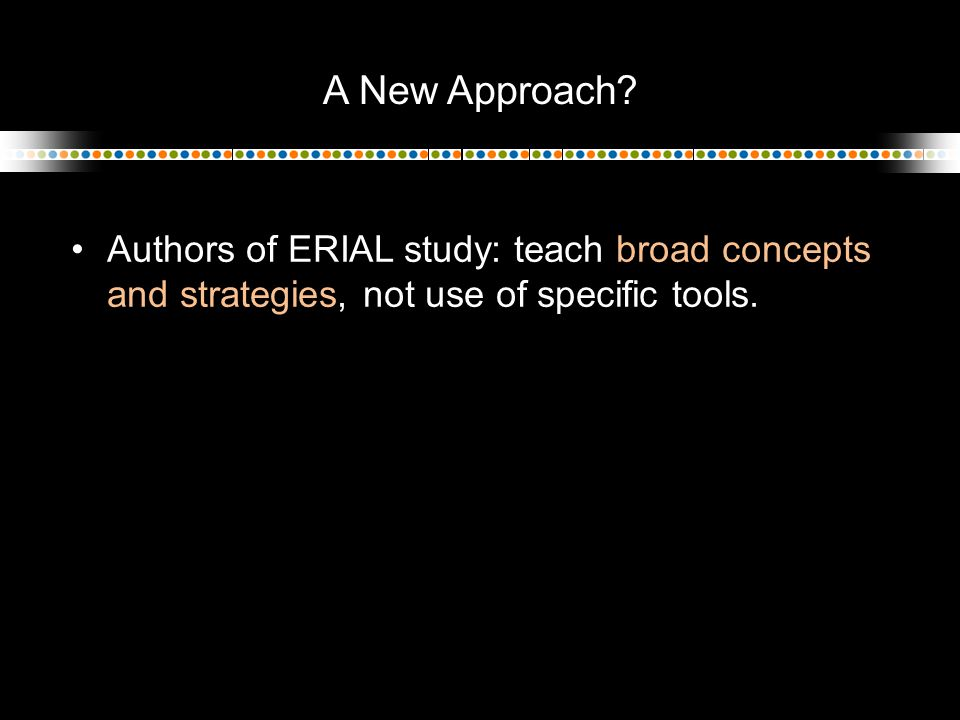 A New Approach? Authors of ERIAL study: teach broad concepts and strategies, not use of specific tools.