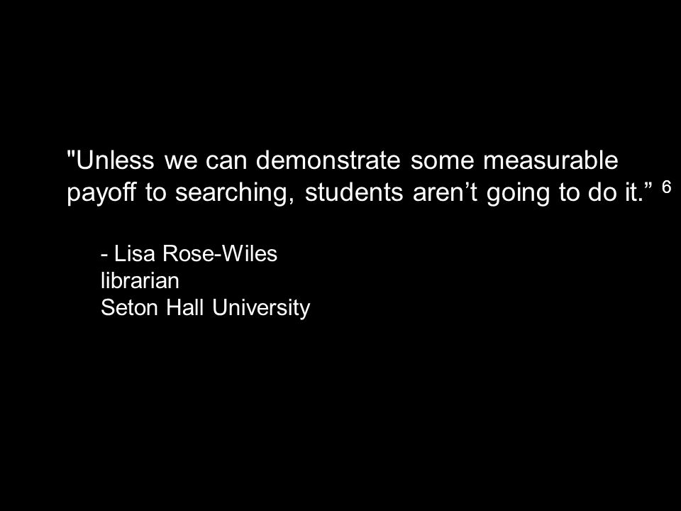 Unless we can demonstrate some measurable payoff to searching, students aren't going to do it. 6 - Lisa Rose-Wiles librarian Seton Hall University