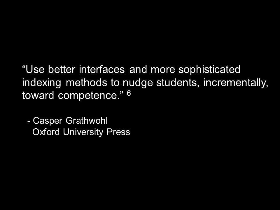 """Use better interfaces and more sophisticated indexing methods to nudge students, incrementally, toward competence."" 6 - Casper Grathwohl Oxford Unive"