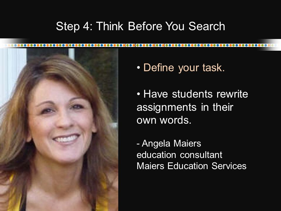 Define your task. Have students rewrite assignments in their own words. - Angela Maiers education consultant Maiers Education Services Step 4: Think B