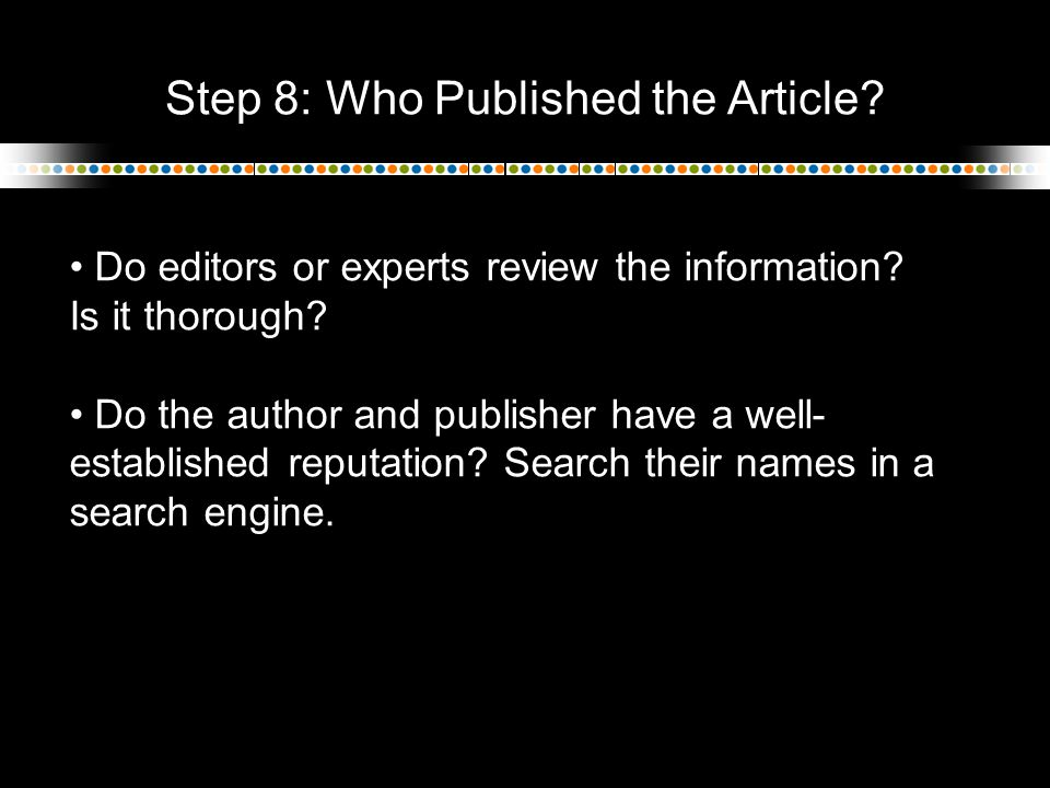Step 8: Who Published the Article? Do editors or experts review the information? Is it thorough? Do the author and publisher have a well- established