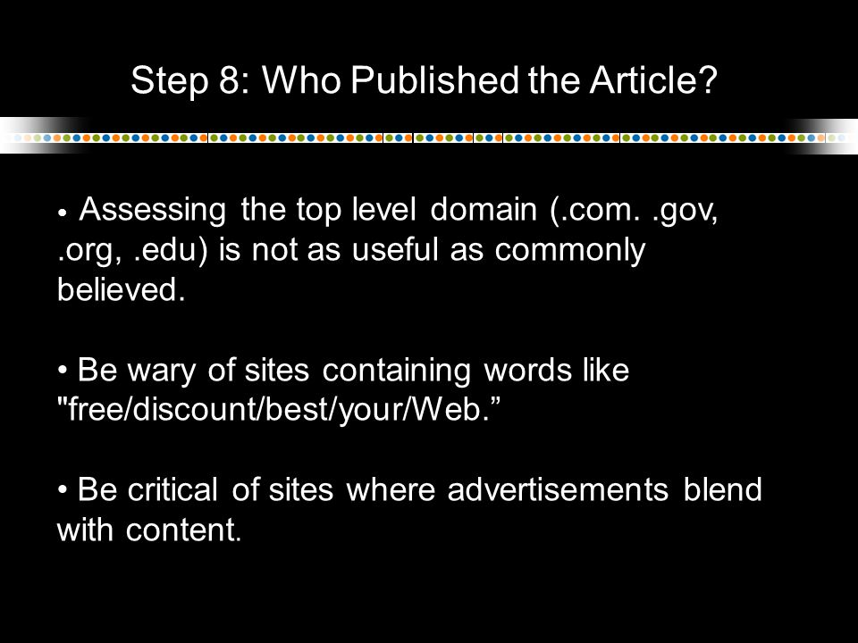 Step 8: Who Published the Article? Assessing the top level domain (.com..gov,.org,.edu) is not as useful as commonly believed. Be wary of sites contai