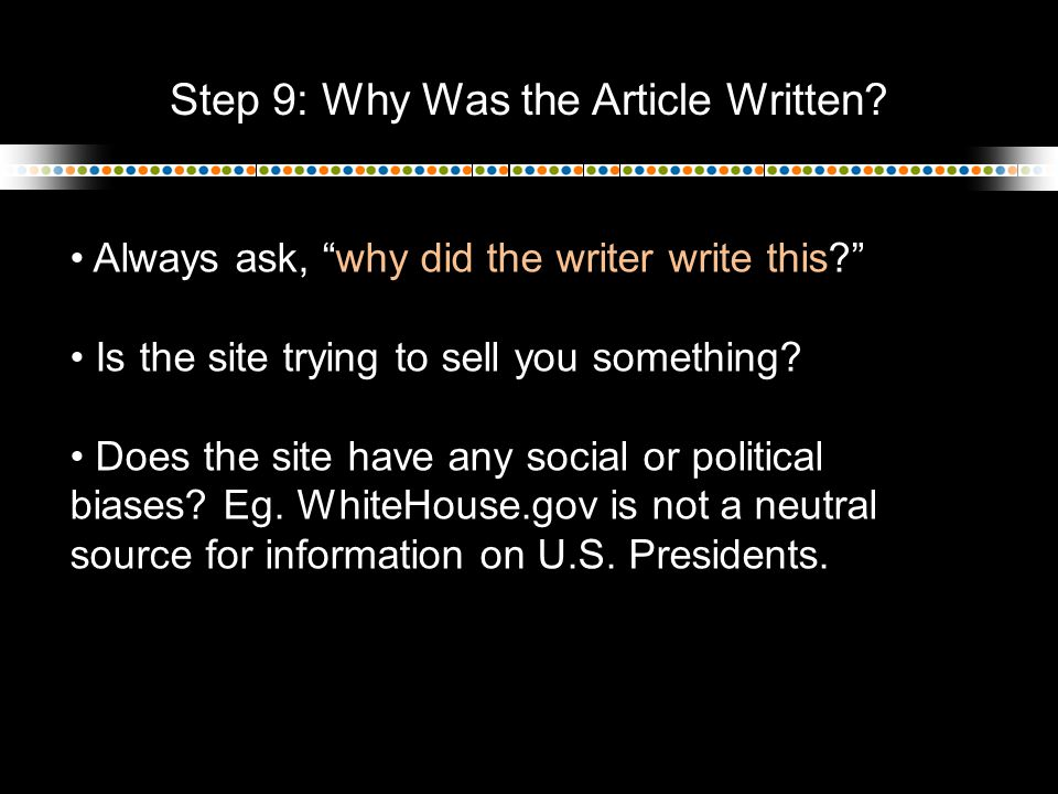 "Step 9: Why Was the Article Written? Always ask, ""why did the writer write this?"" Is the site trying to sell you something? Does the site have any soc"