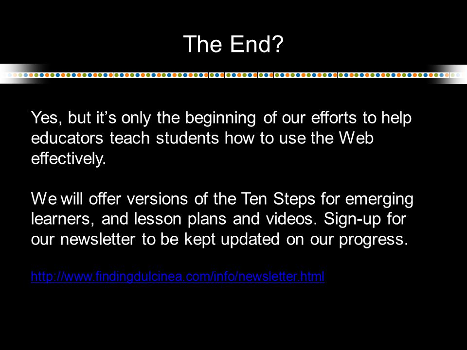 The End? Yes, but it's only the beginning of our efforts to help educators teach students how to use the Web effectively. We will offer versions of th