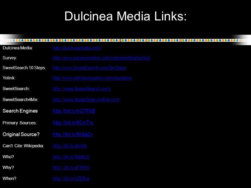Dulcinea Media Links: Dulcinea Media: http://dulcineamedia.com/http://dulcineamedia.com/ Survey: http://www.surveymonkey.com/s/researchhighschoolhttp://www.surveymonkey.com/s/researchhighschool SweetSearch 10 Steps: http://www.SweetSearch.com/TenStepshttp://www.SweetSearch.com/TenSteps Yolink:http://www.yolinkeducation.com/education/http://www.yolinkeducation.com/education/ SweetSearch:http://www.SweetSearch.comhttp://www.SweetSearch.com SweetSearch4Me:http://www.SweetSearch4Me.comhttp://www.SweetSearch4Me.com Search Engineshttp://bit.ly/bO7FbBhttp://bit.ly/bO7FbB Primary Sources: http://bit.ly/6CnTrq http://bit.ly/6CnTrq Original Source?http://bit.ly/9k6a2vhttp://bit.ly/9k6a2v Can't Cite Wikipedia: http://bit.ly/dlxX6ihttp://bit.ly/dlxX6i Who.