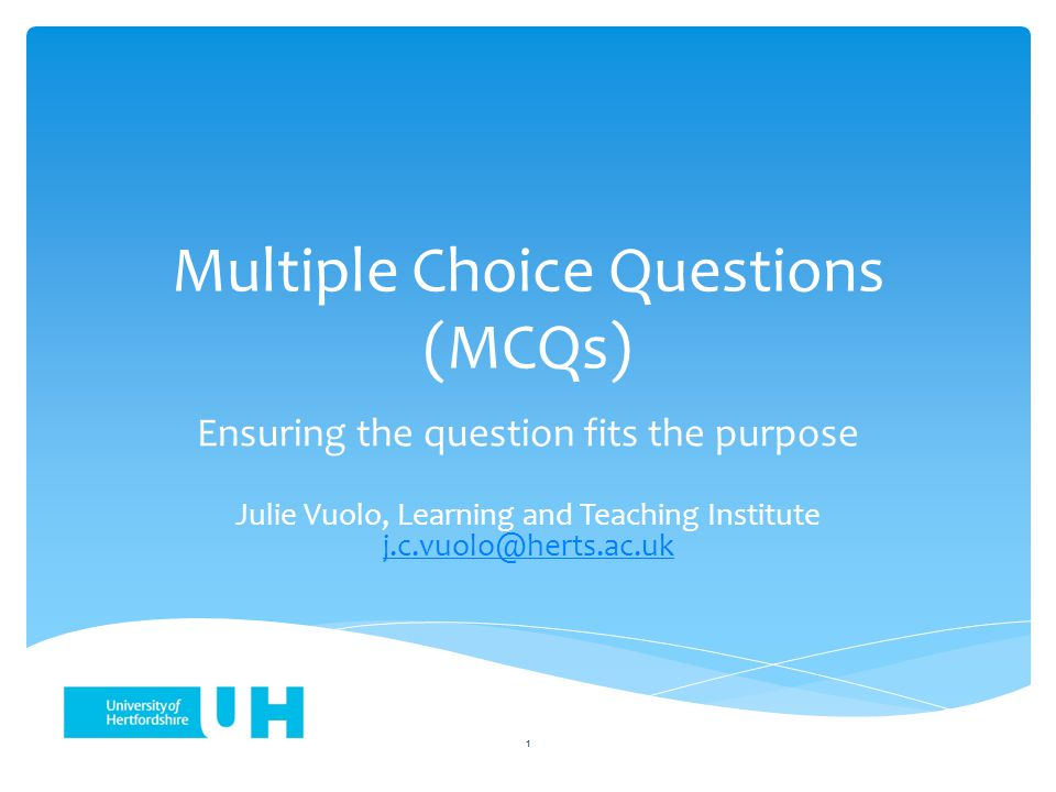 Multiple Choice Questions (MCQs) Ensuring the question fits the purpose Julie Vuolo, Learning and Teaching Institute j.c.vuolo@herts.ac.uk j.c.vuolo@herts.ac.uk 1