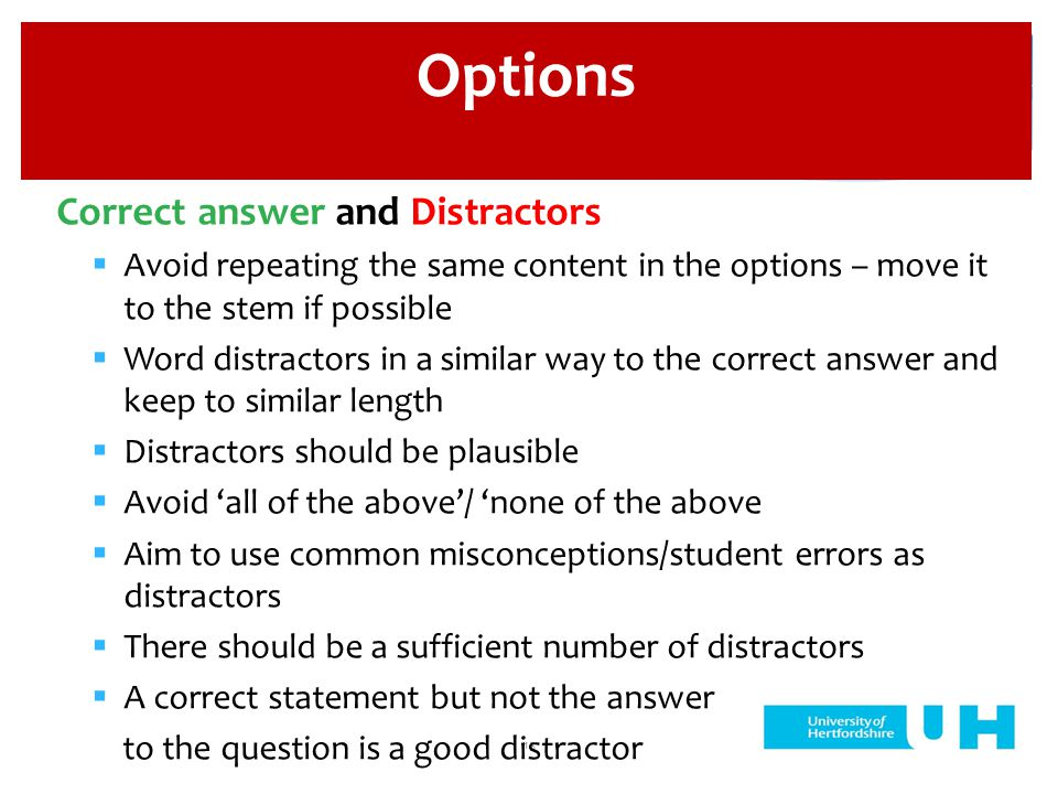 15 Correct answer and Distractors  Avoid repeating the same content in the options – move it to the stem if possible  Word distractors in a similar way to the correct answer and keep to similar length  Distractors should be plausible  Avoid 'all of the above'/ 'none of the above  Aim to use common misconceptions/student errors as distractors  There should be a sufficient number of distractors  A correct statement but not the answer to the question is a good distractor Options