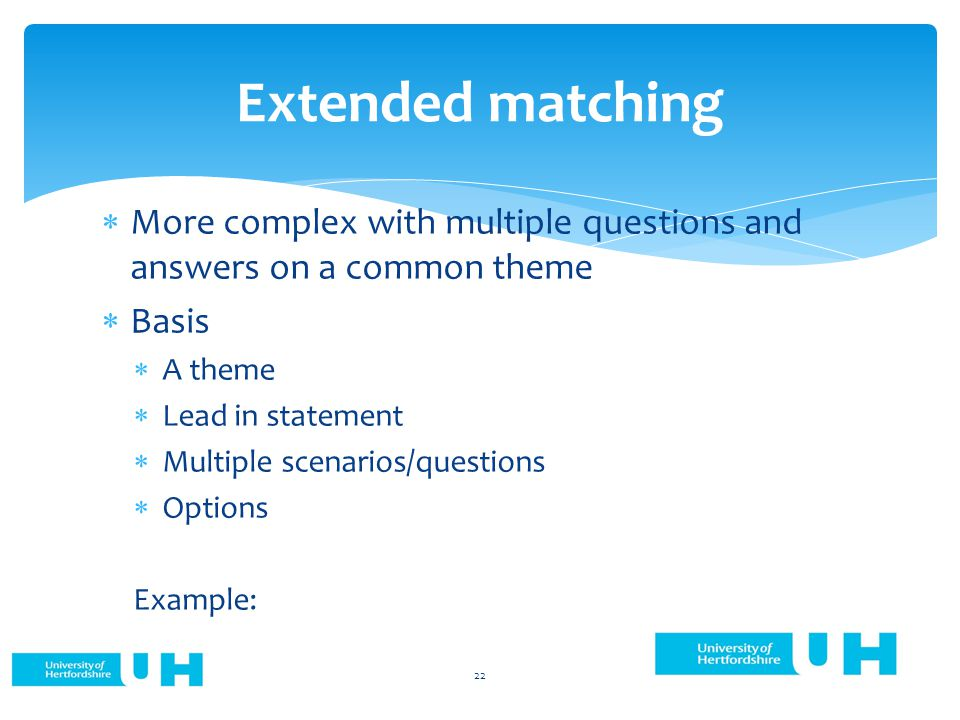 Extended matching  More complex with multiple questions and answers on a common theme  Basis  A theme  Lead in statement  Multiple scenarios/questions  Options Example: 22