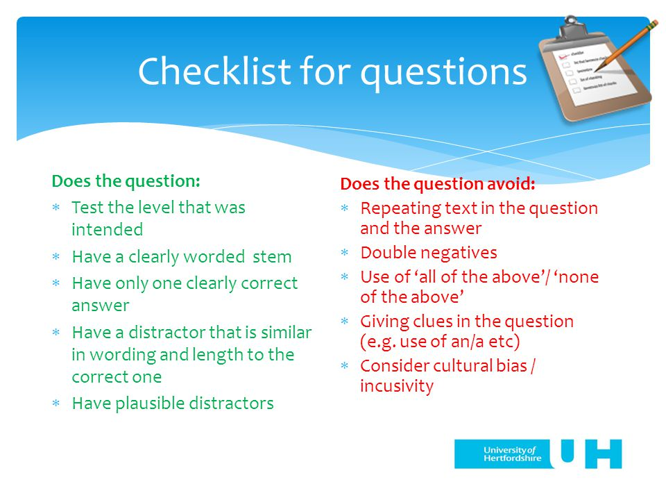 Checklist for questions Does the question:  Test the level that was intended  Have a clearly worded stem  Have only one clearly correct answer  Have a distractor that is similar in wording and length to the correct one  Have plausible distractors Does the question avoid:  Repeating text in the question and the answer  Double negatives  Use of 'all of the above'/ 'none of the above'  Giving clues in the question (e.g.