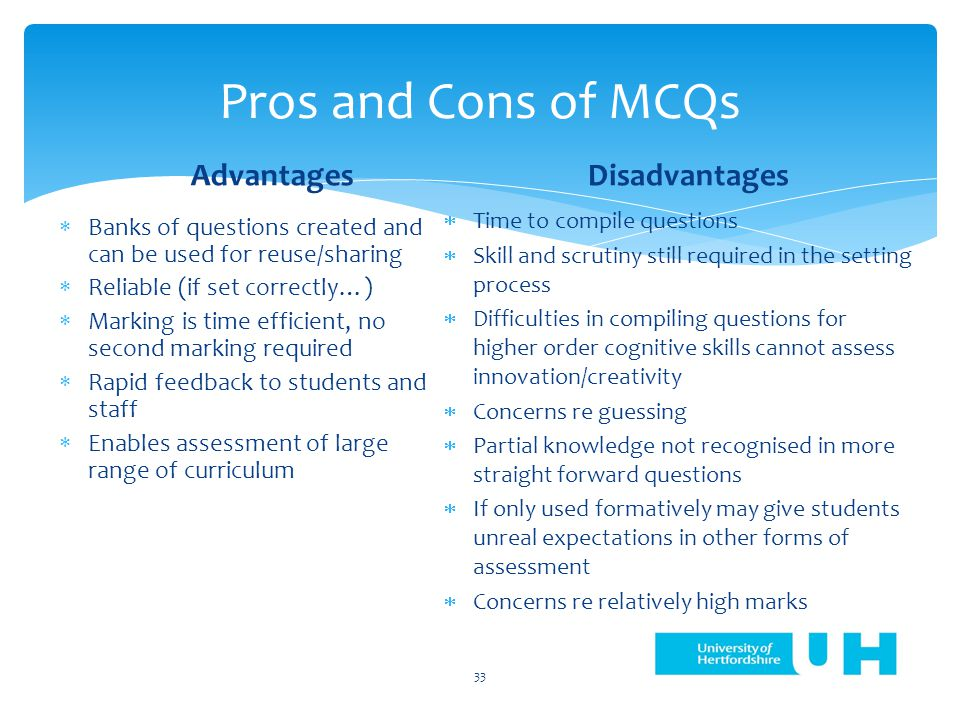 Pros and Cons of MCQs Advantages  Banks of questions created and can be used for reuse/sharing  Reliable (if set correctly…)  Marking is time efficient, no second marking required  Rapid feedback to students and staff  Enables assessment of large range of curriculum Disadvantages  Time to compile questions  Skill and scrutiny still required in the setting process  Difficulties in compiling questions for higher order cognitive skills cannot assess innovation/creativity  Concerns re guessing  Partial knowledge not recognised in more straight forward questions  If only used formatively may give students unreal expectations in other forms of assessment  Concerns re relatively high marks 33