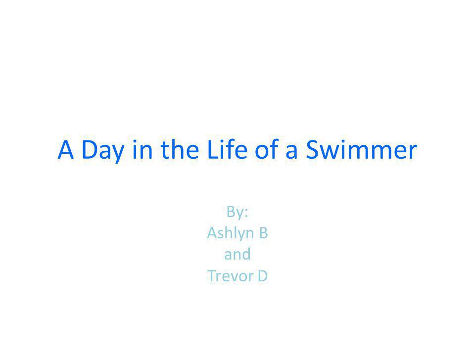 A Day in the Life of a Swimmer By: Ashlyn B and Trevor D