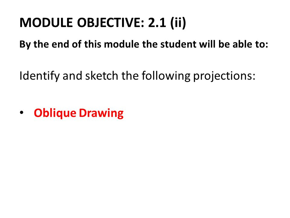 MODULE OBJECTIVE: 2.1 (ii) By the end of this module the student will be able to: Identify and sketch the following projections: Oblique Drawing