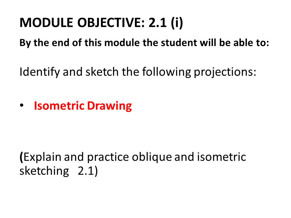 MODULE OBJECTIVE: 2.1 (i) By the end of this module the student will be able to: Identify and sketch the following projections: Isometric Drawing (Exp