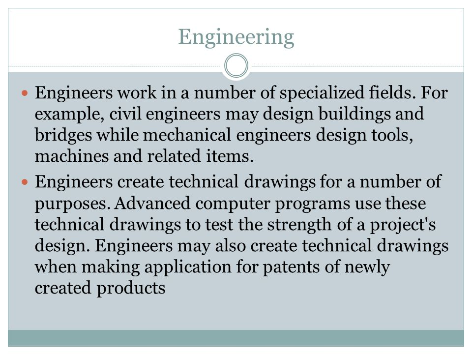 Engineering Engineers work in a number of specialized fields. For example, civil engineers may design buildings and bridges while mechanical engineers