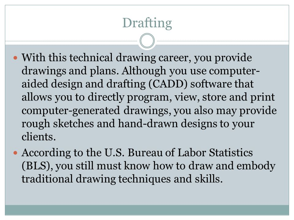 Drafting With this technical drawing career, you provide drawings and plans. Although you use computer- aided design and drafting (CADD) software that