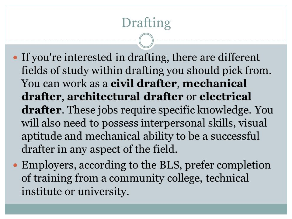 Drafting If you're interested in drafting, there are different fields of study within drafting you should pick from. You can work as a civil drafter,