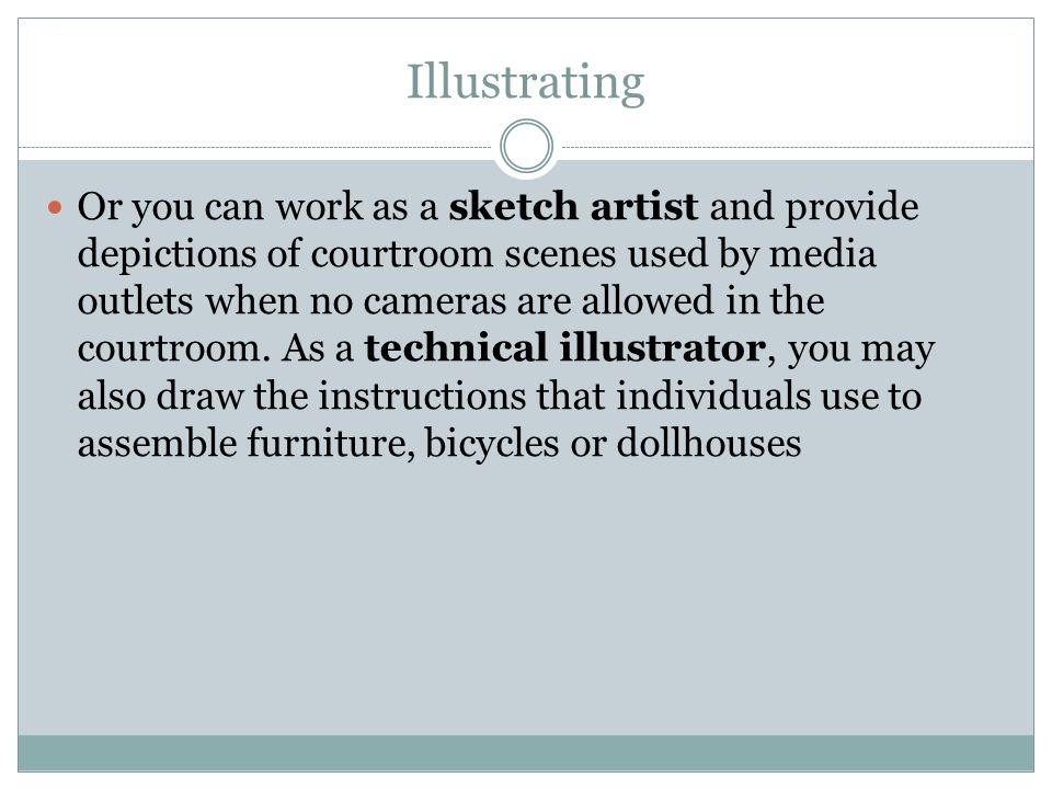 Illustrating Or you can work as a sketch artist and provide depictions of courtroom scenes used by media outlets when no cameras are allowed in the co