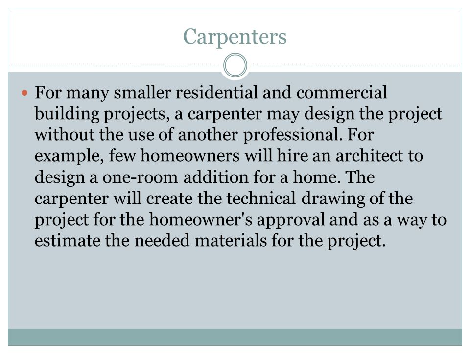 Carpenters For many smaller residential and commercial building projects, a carpenter may design the project without the use of another professional.