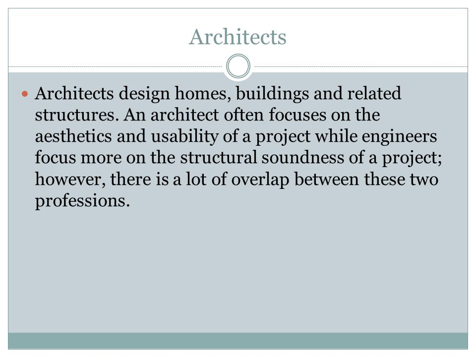 Architects Architects design homes, buildings and related structures.