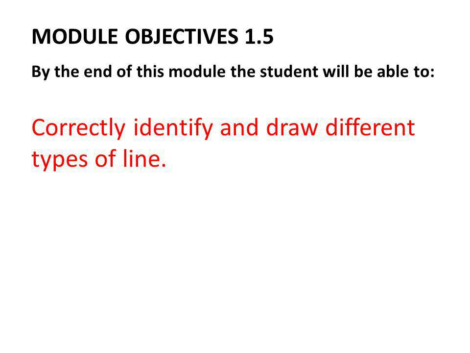 MODULE OBJECTIVES 1.5 By the end of this module the student will be able to: Correctly identify and draw different types of line.
