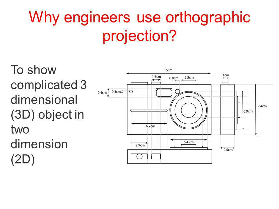 Why engineers use orthographic projection? To show complicated 3 dimensional (3D) object in two dimension (2D)