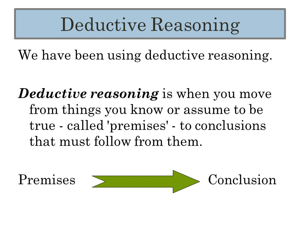 We have been using deductive reasoning. Deductive reasoning is when you move from things you know or assume to be true - called 'premises' - to conclu