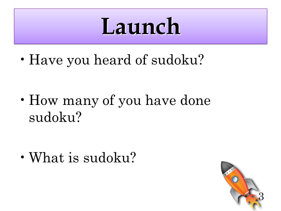 3 LaunchLaunch Have you heard of sudoku? How many of you have done sudoku? What is sudoku?