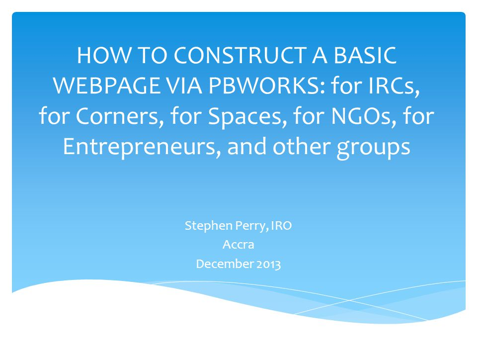 HOW TO CONSTRUCT A BASIC WEBPAGE VIA PBWORKS: for IRCs, for Corners, for Spaces, for NGOs, for Entrepreneurs, and other groups Stephen Perry, IRO Accra December 2013