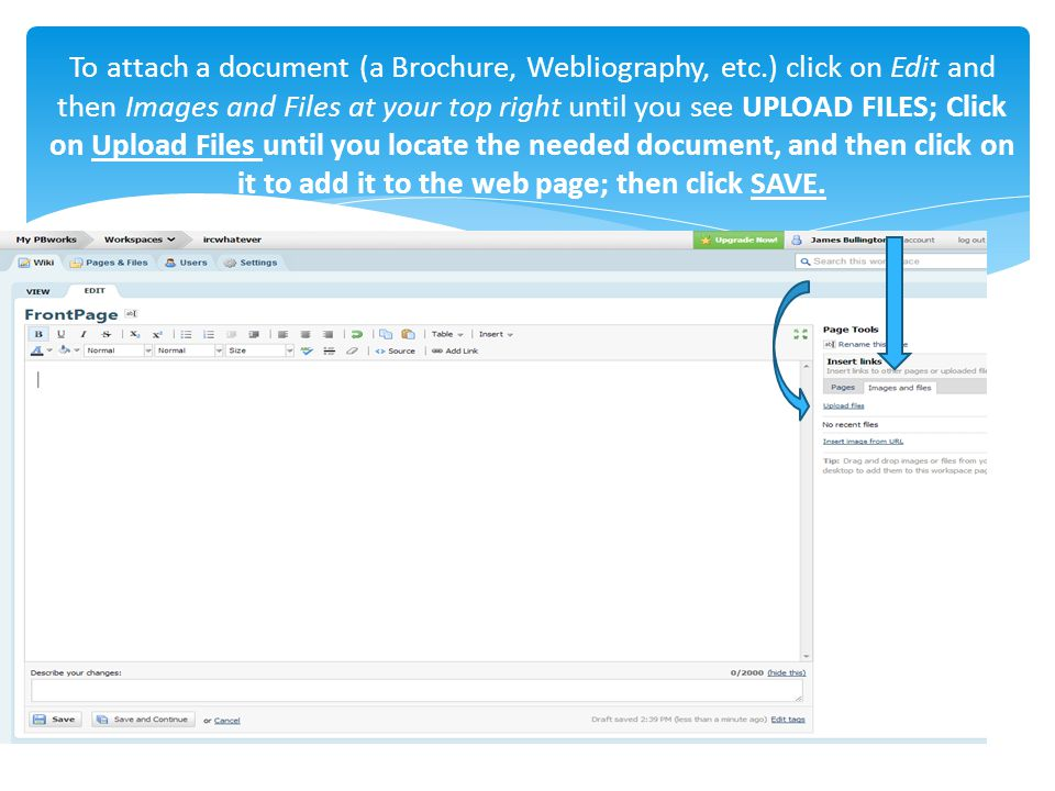To attach a document (a Brochure, Webliography, etc.) click on Edit and then Images and Files at your top right until you see UPLOAD FILES; Click on Upload Files until you locate the needed document, and then click on it to add it to the web page; then click SAVE.