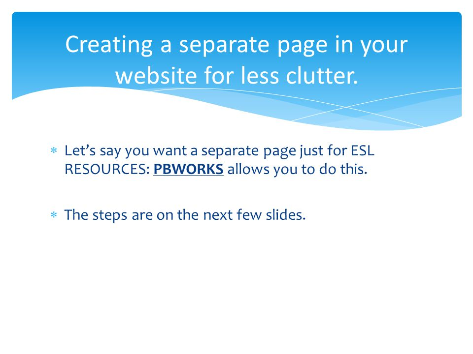 Let's say you want a separate page just for ESL RESOURCES: PBWORKS allows you to do this.
