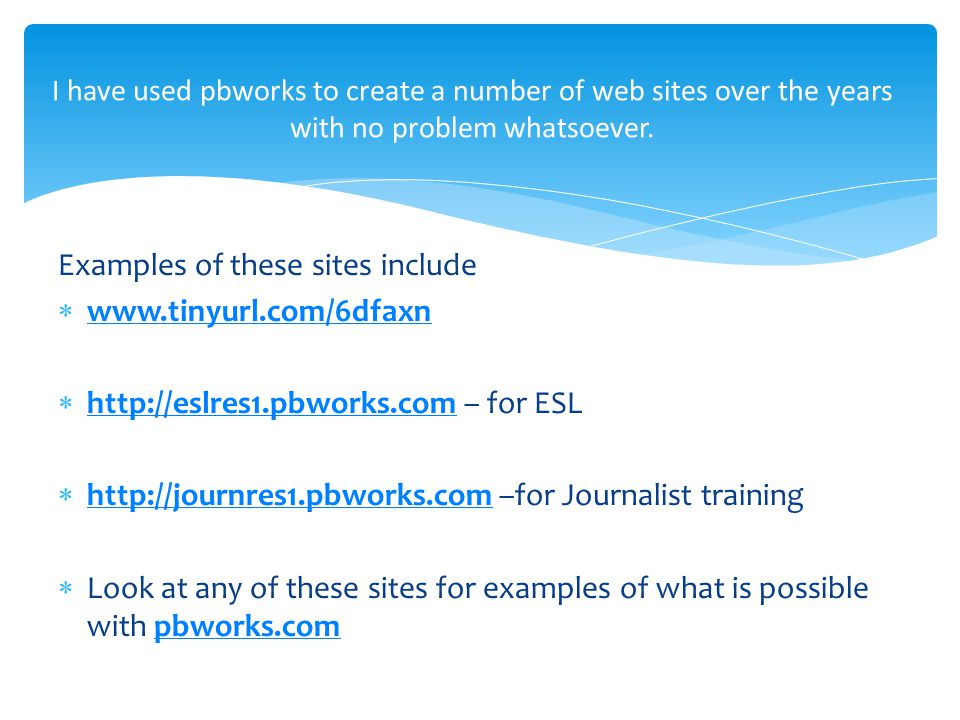 Examples of these sites include  www.tinyurl.com/6dfaxn www.tinyurl.com/6dfaxn  http://eslres1.pbworks.com – for ESL http://eslres1.pbworks.com  http://journres1.pbworks.com –for Journalist training http://journres1.pbworks.com  Look at any of these sites for examples of what is possible with pbworks.compbworks.com I have used pbworks to create a number of web sites over the years with no problem whatsoever.