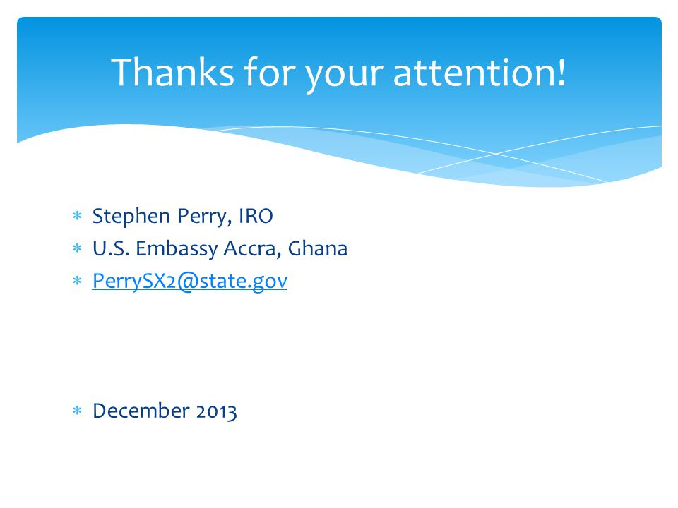 Stephen Perry, IRO  U.S. Embassy Accra, Ghana  PerrySX2@state.gov PerrySX2@state.gov  December 2013 Thanks for your attention!